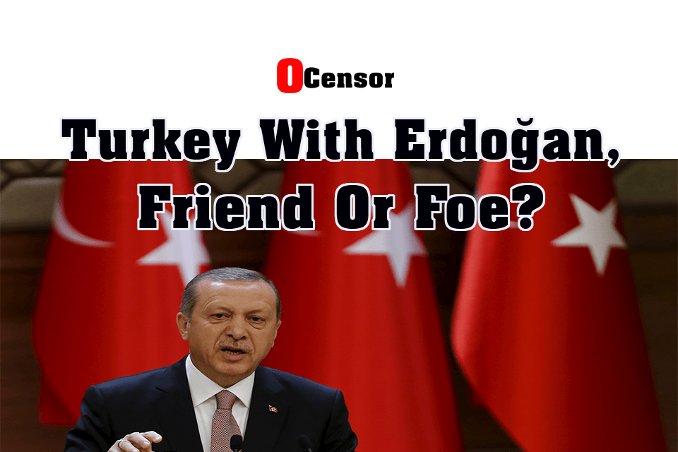 Turkey With Erdoğan, Friend Or Foe?