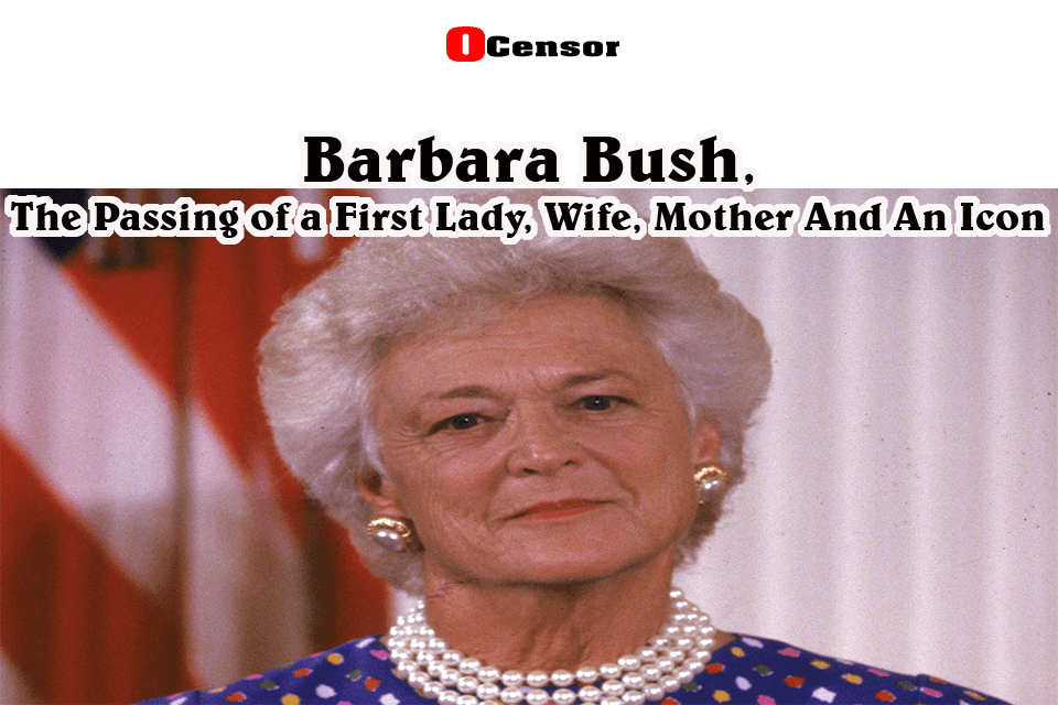 Barbara Bush, The Passing of a First Lady, Wife, Mother And An Icon