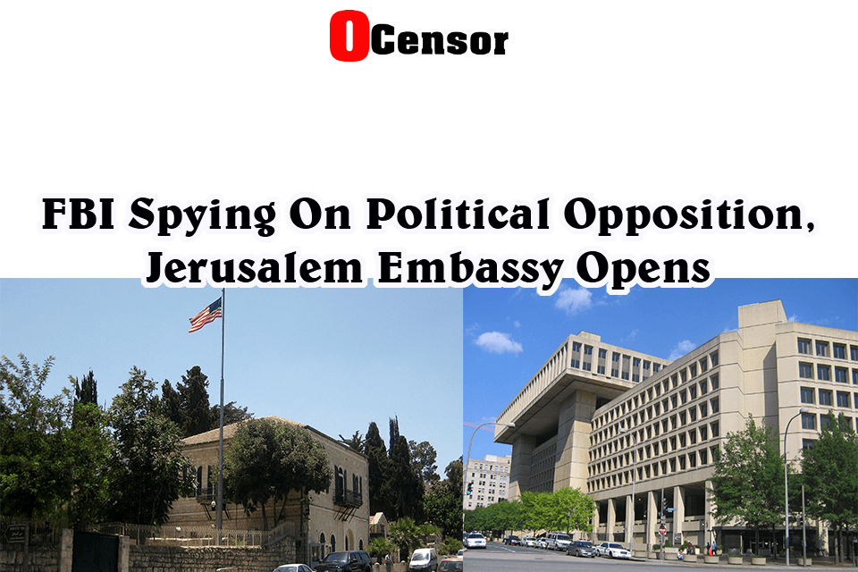 FBI Spying On Political Opposition, Jerusalem Embassy Opens