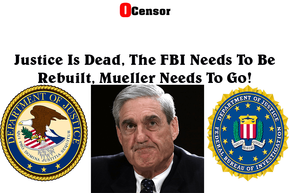 Justice Is Dead, The FBI Needs To Be Rebuilt, Mueller Needs To Go!