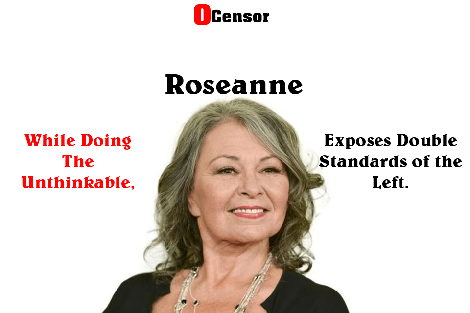 Roseanne While Doing The Unthinkable Exposes Double Standards of the Left.