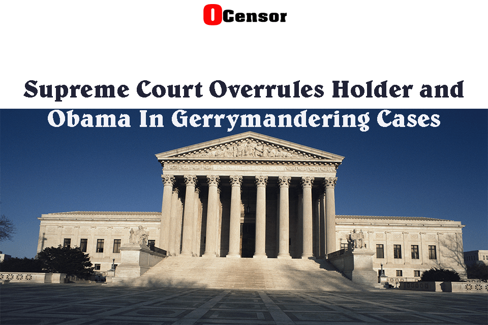 Supreme Court Overrules Holder and Obama In Gerrymandering Cases