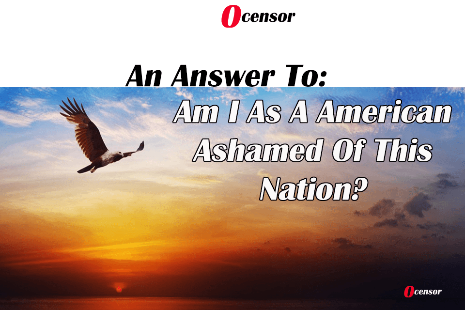 An Answer To: Am I As A American Ashamed Of This Nation