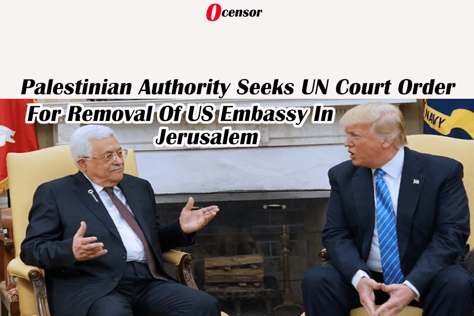 Palestinian Authority Seeks UN Court Order For Removal Of US Embassy In Jerusalem