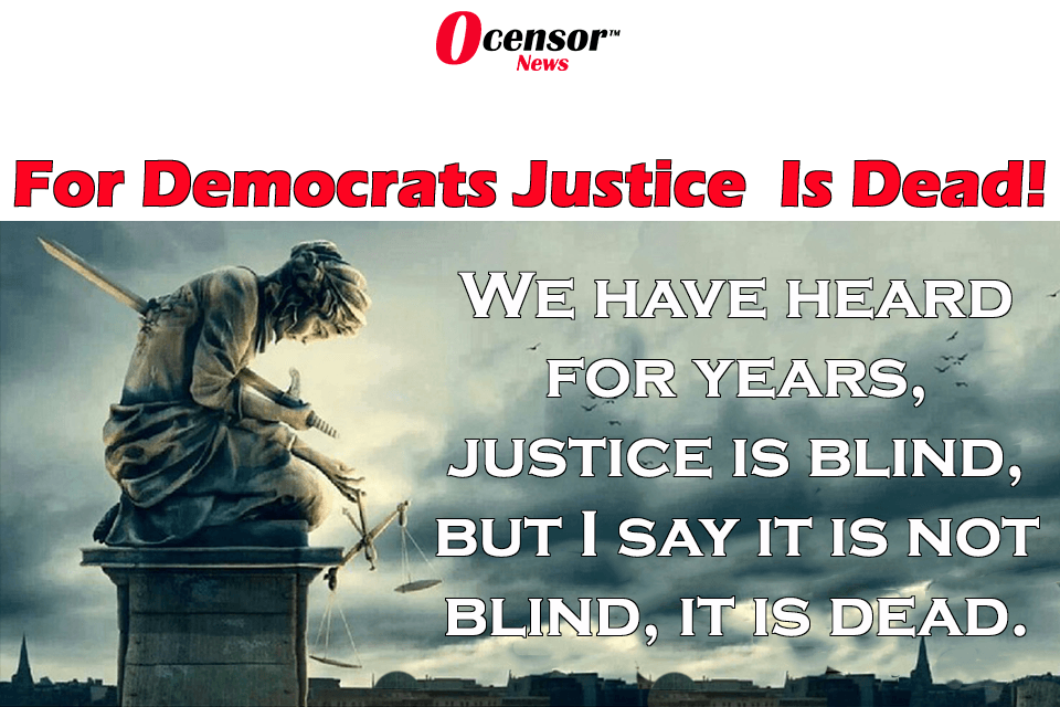 For Democrats Justice Is Not Blind, It Is Dead!